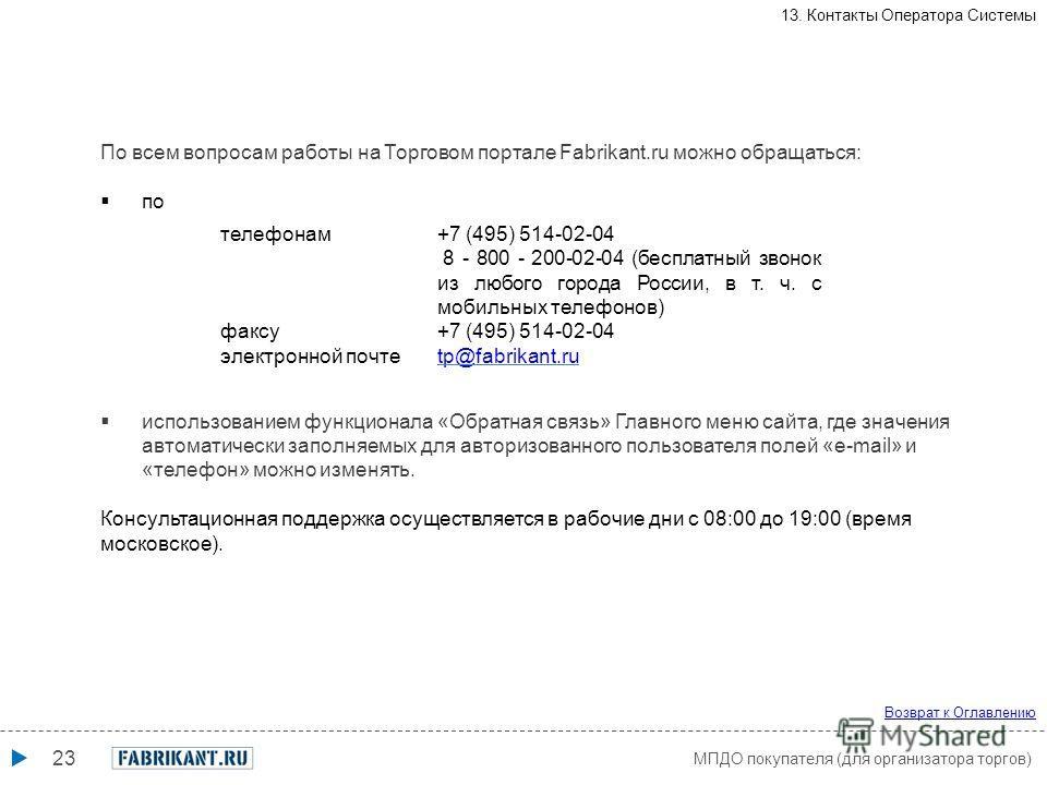 23 телефонам+7 (495) 514-02-04 8 - 800 - 200-02-04 (бесплатный звонок из любого города России, в т. ч. с мобильных телефонов) факсу+7 (495) 514-02-04 электронной почтеtp@fabrikant.ru По всем вопросам работы на Торговом портале Fabrikant.ru можно обра