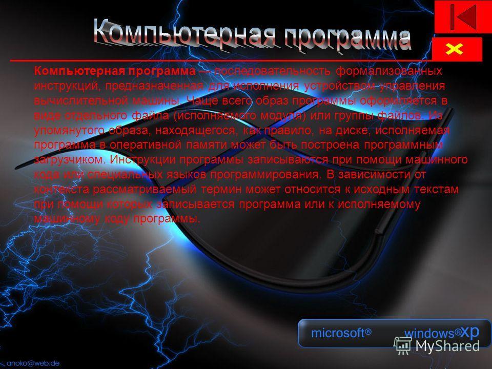 Компьютерная программа последовательность формализованных инструкций, предназначенная для исполнения устройством управления вычислительной машины. Чаще всего образ программы оформляется в виде отдельного файла (исполняемого модуля) или группы файлов.