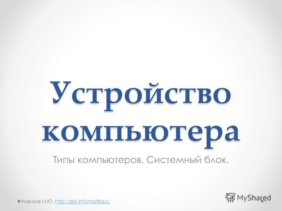 Устройство компьютера Типы компьютеров. Системный блок. 1Новиков М.Ю. http://pro-informatika.ruhttp://pro-informatika.ru