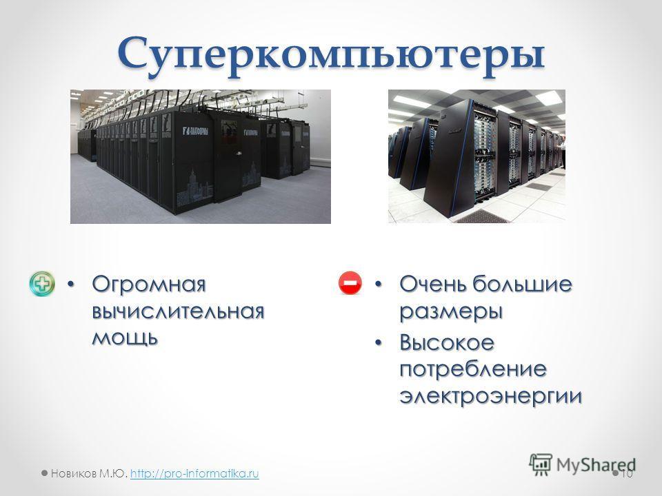 Огромная вычислительная мощь Огромная вычислительная мощь Суперкомпьютеры Очень большие размеры Очень большие размеры Высокое потребление электроэнергии Высокое потребление электроэнергии 10Новиков М.Ю. http://pro-informatika.ruhttp://pro-informatika