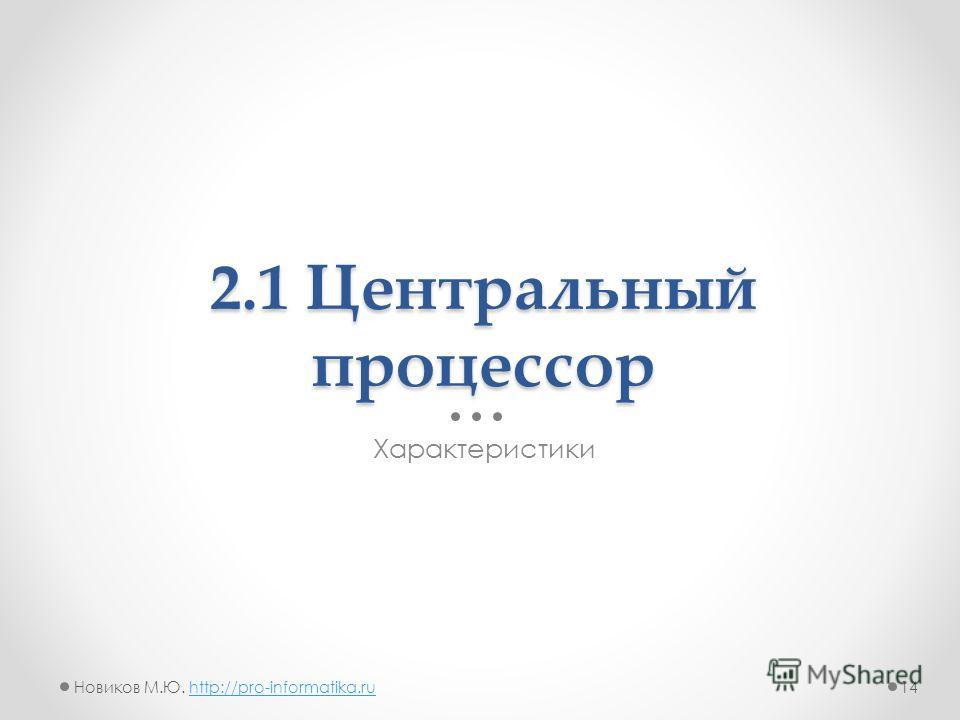 2.1 Центральный процессор Характеристики 14Новиков М.Ю. http://pro-informatika.ruhttp://pro-informatika.ru