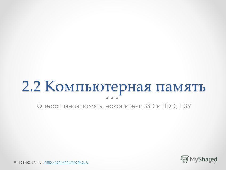 2.2 Компьютерная память Оперативная память, накопители SSD и HDD, ПЗУ 17Новиков М.Ю. http://pro-informatika.ruhttp://pro-informatika.ru