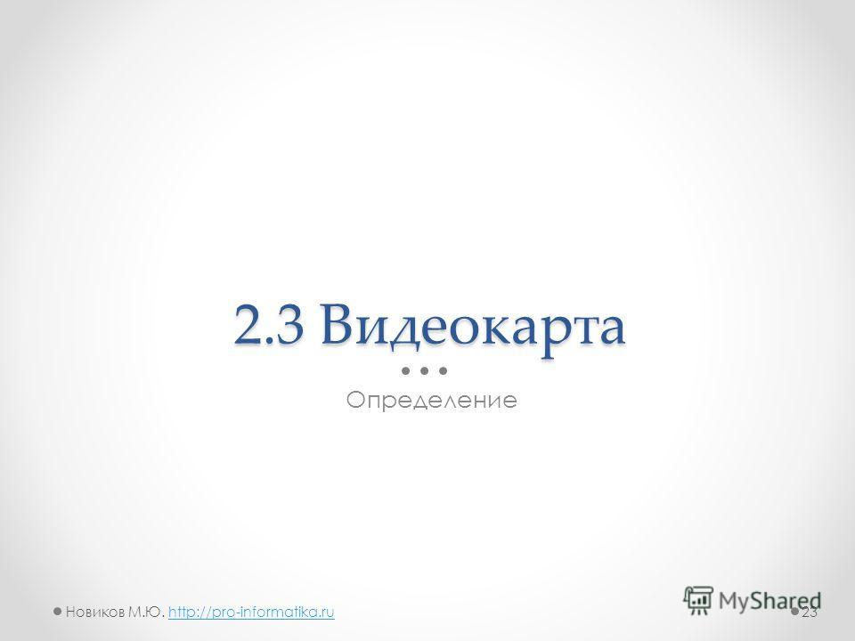 2.3 Видеокарта Определение 23Новиков М.Ю. http://pro-informatika.ruhttp://pro-informatika.ru