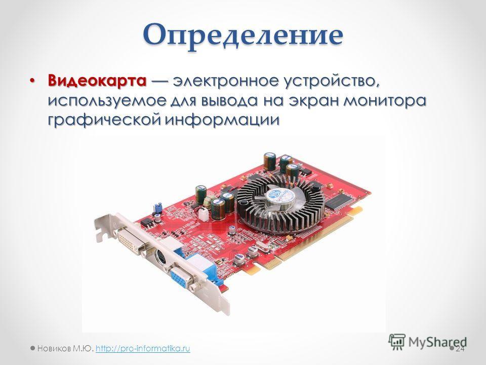 Определение Видеокартаэлектронное устройство, используемое для вывода на экран монитора графической информации Видеокарта электронное устройство, используемое для вывода на экран монитора графической информации 24Новиков М.Ю. http://pro-informatika.r