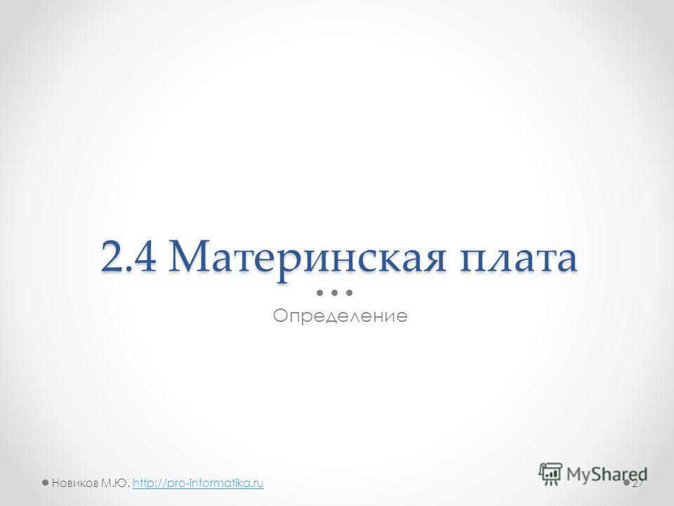 2.4 Материнская плата Определение 27Новиков М.Ю. http://pro-informatika.ruhttp://pro-informatika.ru