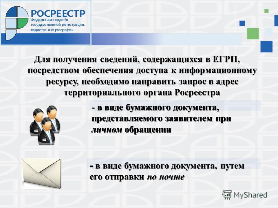 Для получения сведений, содержащихся в ЕГРП, посредством обеспечения доступа к информационному ресурсу, необходимо направить запрос в адрес территориального органа Росреестра - в виде бумажного документа, представляемого заявителем при личном обращен