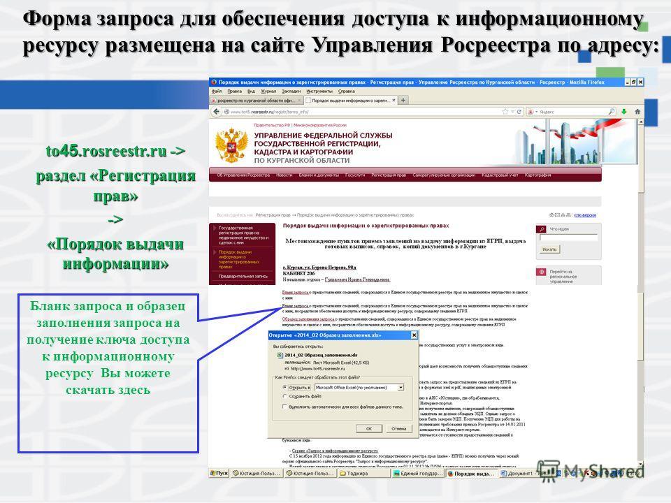 Форма запроса для обеспечения доступа к информационному ресурсу размещена на сайте Управления Росреестра по адресу: to 45.rosreestr.ru -> раздел «Регистрация прав» -> «Порядок выдачи информации» Бланк запроса и образец заполнения запроса на получение