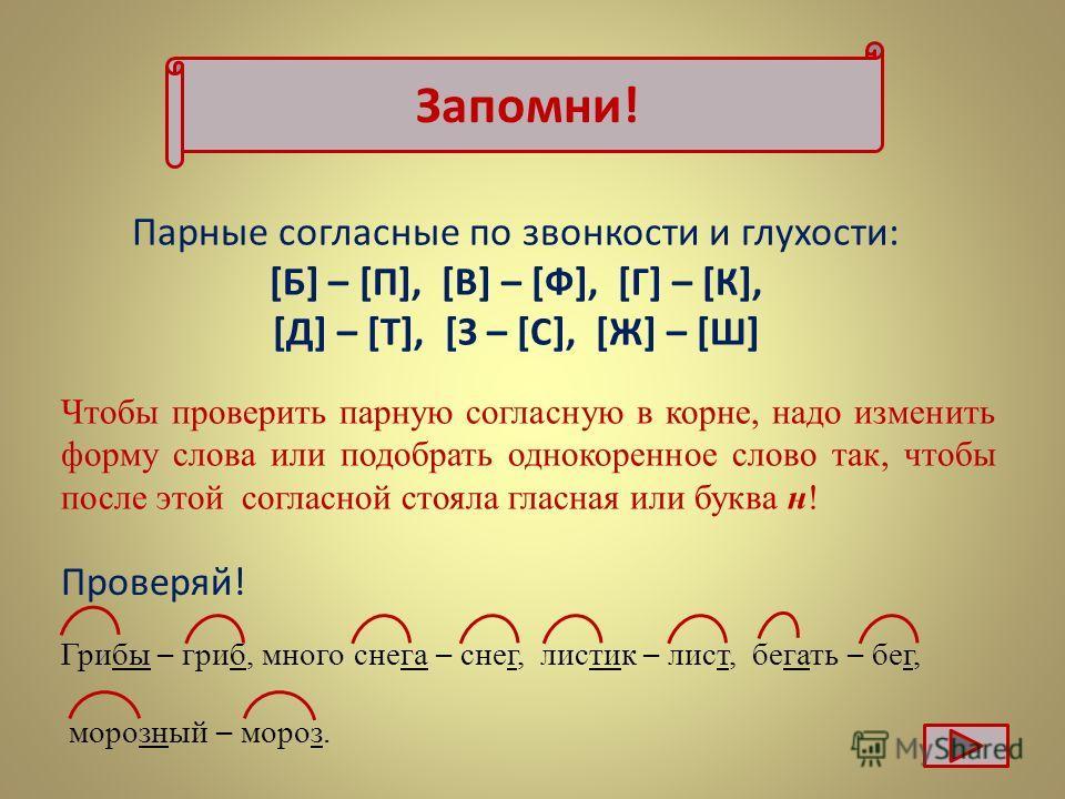 Запомни! Парные согласные по звонкости и глухости: [Б] – [П], [В] – [Ф], [Г] – [К], [Д] – [Т], [З – [С], [Ж] – [Ш] Чтобы проверить парную согласную в корне, надо изменить форму слова или подобрать однокоренное слово так, чтобы после этой согласной ст