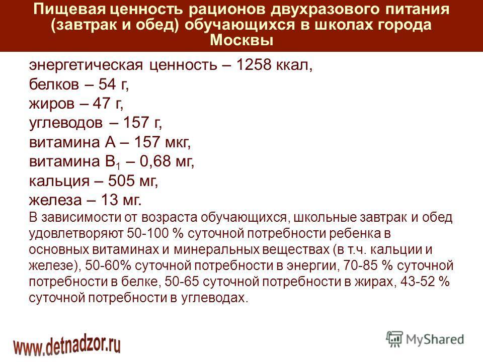 Пищевая ценность рационов двухразового питания (завтрак и обед) обучающихся в школах города Москвы энергетическая ценность – 1258 ккал, белков – 54 г, жиров – 47 г, углеводов – 157 г, витамина А – 157 мкг, витамина В 1 – 0,68 мг, кальция – 505 мг, же