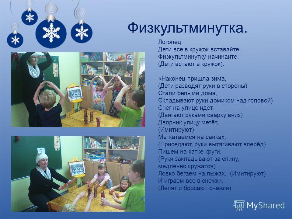 Физкультминутка. Логопед: Дети все в кружок вставайте, Физкультминутку начинайте. (Дети встают в кружок). «Наконец пришла зима, (Дети разводят руки в стороны) Стали белыми дома, Складывают руки домиком над головой) Снег на улице идёт, (Двигают руками