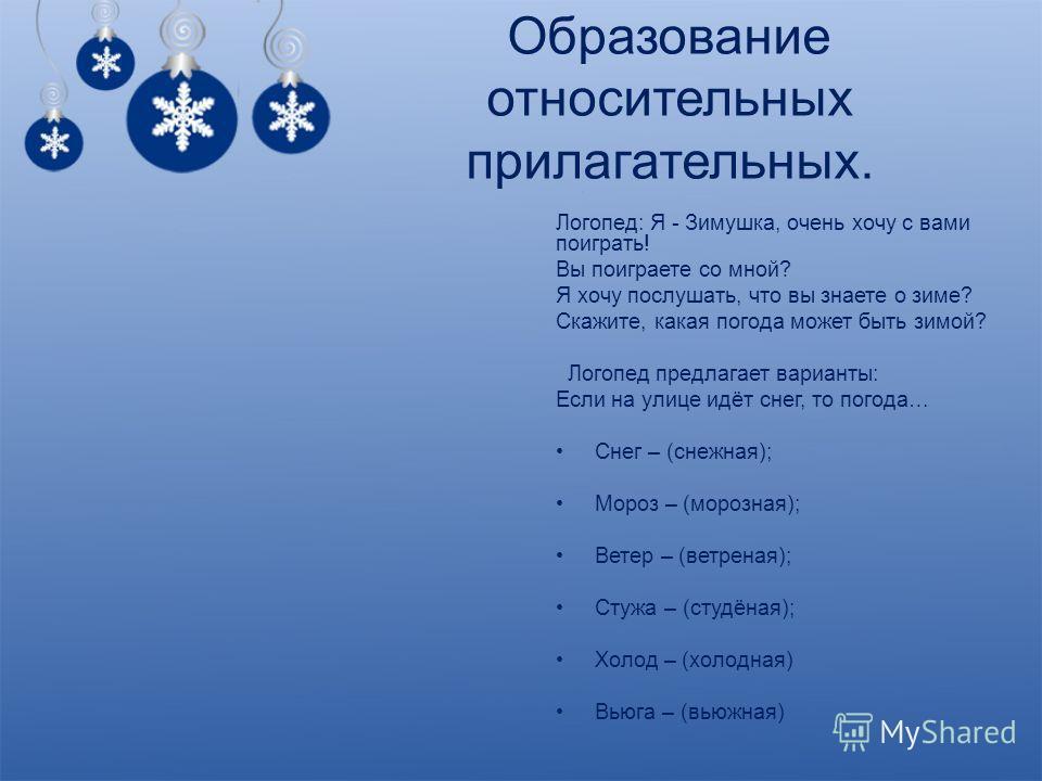 Образование относительных прилагательных. Логопед: Я - Зимушка, очень хочу с вами поиграть! Вы поиграете со мной? Я хочу послушать, что вы знаете о зиме? Скажите, какая погода может быть зимой? Логопед предлагает варианты: Если на улице идёт снег, то