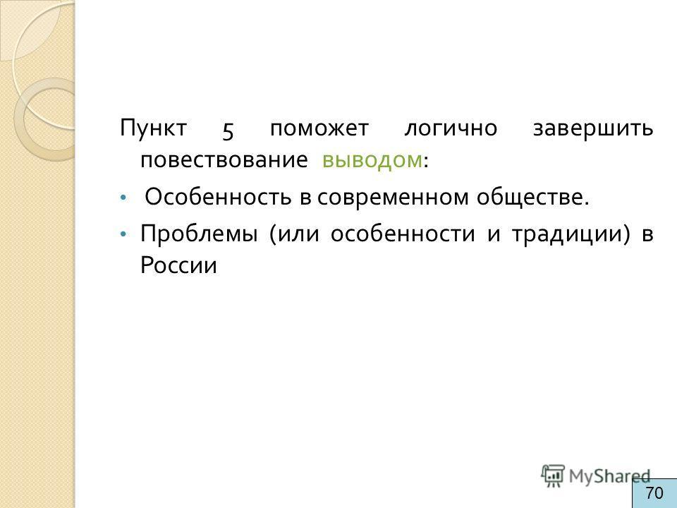 Пункт 5 поможет логично завершить повествование выводом : Особенность в современном обществе. Проблемы ( или особенности и традиции ) в России 70