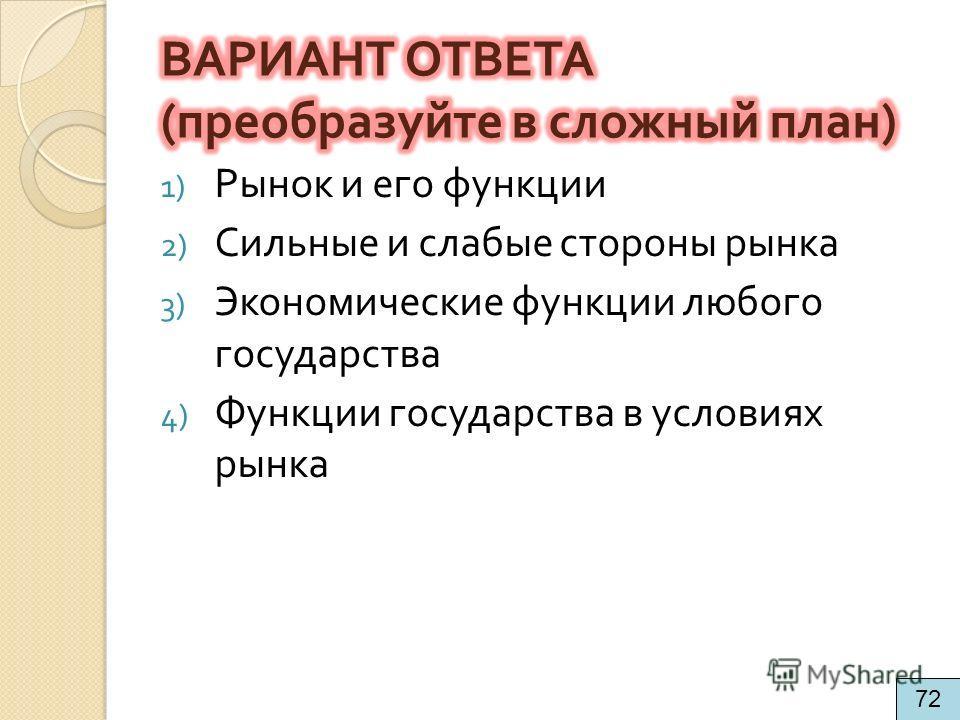 1) Рынок и его функции 2) Сильные и слабые стороны рынка 3) Экономические функции любого государства 4) Функции государства в условиях рынка 72