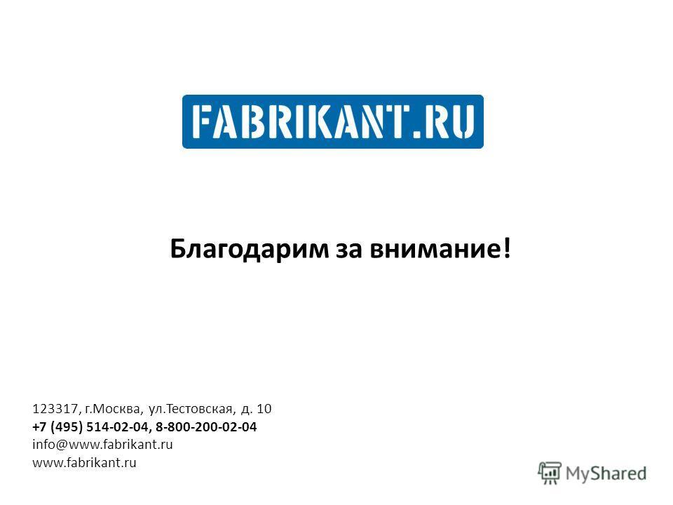 Благодарим за внимание! 123317, г.Москва, ул.Тестовская, д. 10 +7 (495) 514-02-04, 8-800-200-02-04 info@www.fabrikant.ru www.fabrikant.ru