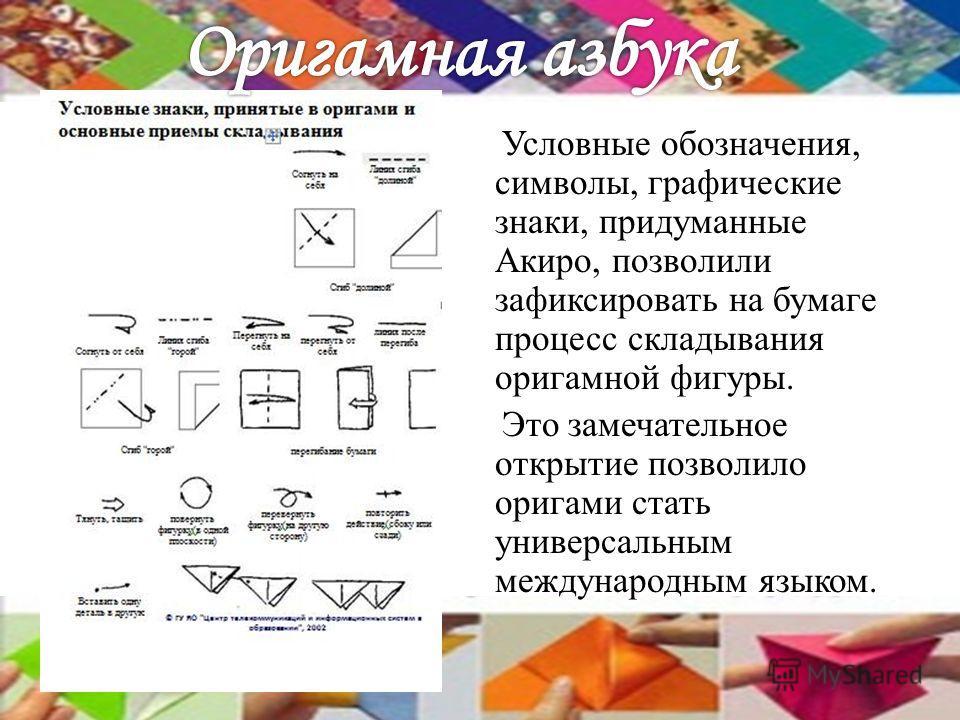 Условные обозначения, символы, графические знаки, придуманные Акиро, позволили зафиксировать на бумаге процесс складывания оригамной фигуры. Это замечательное открытие позволило оригами стать универсальным международным языком.