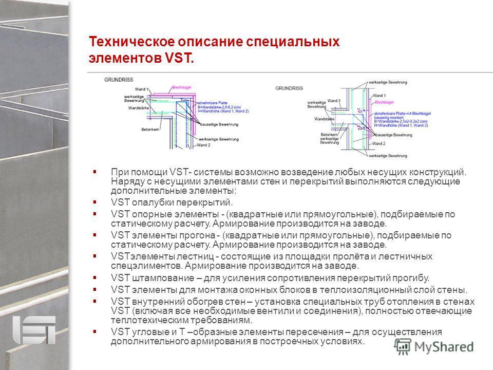 Техническое описание специальных элементов VST. При помощи VST- системы возможно возведение любых несущих конструкций. Наряду с несущими элементами стен и перекрытий выполняются следующие дополнительные элементы: VST опалубки перекрытий. VST опорные
