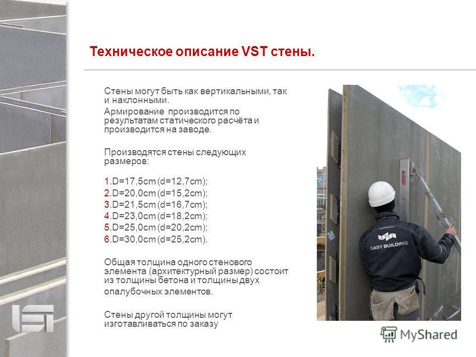 Стены могут быть как вертикальными, так и наклонными. Армирование производится по результатам статического расчёта и производится на заводе. Производятся стены следующих размеров: 1.D=17,5cm (d=12,7cm); 2.D=20,0cm (d=15,2cm); 3.D=21,5cm (d=16,7cm); 4