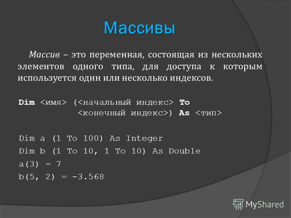 Массивы Массив – это переменная, состоящая из нескольких элементов одного типа, для доступа к которым используется один или несколько индексов. Dim ( To ) As Dim a (1 To 100) As Integer Dim b (1 To 10, 1 To 10) As Double a(3) = 7 b(5, 2) = -3.568