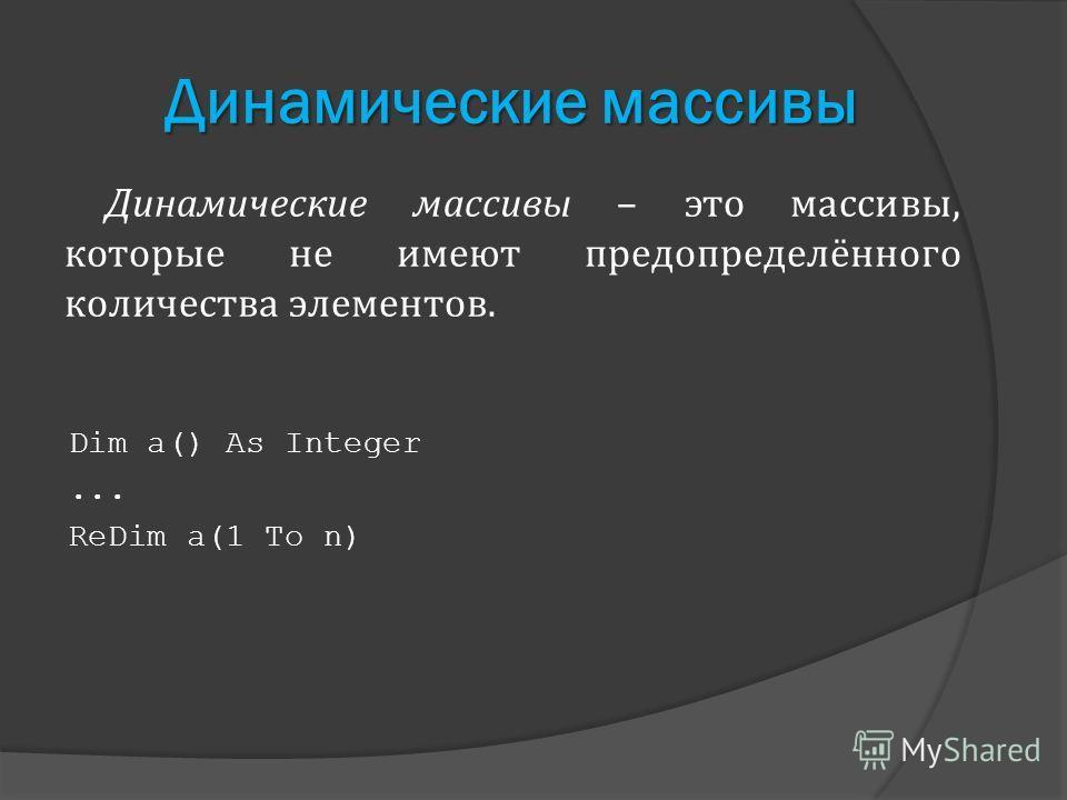 Динамические массивы Динамические массивы – это массивы, которые не имеют предопределённого количества элементов. Dim a() As Integer... ReDim a(1 To n)
