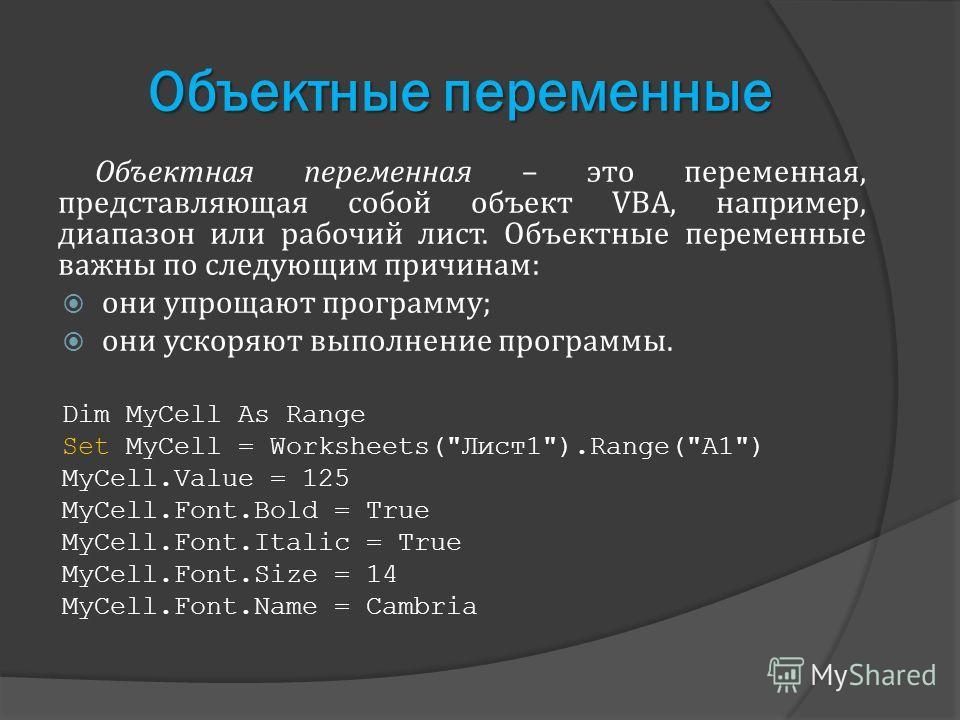 Объектные переменные Объектная переменная – это переменная, представляющая собой объект VBA, например, диапазон или рабочий лист. Объектные переменные важны по следующим причинам: они упрощают программу; они ускоряют выполнение программы. Dim MyCell
