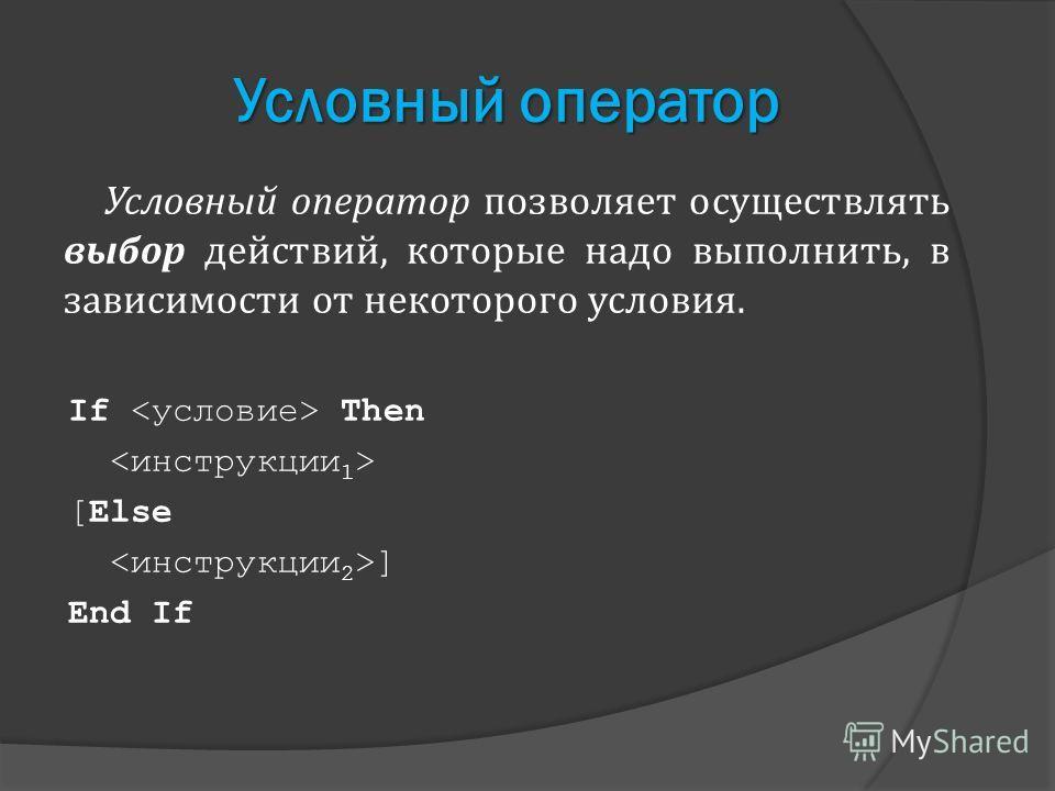 Условный оператор Условный оператор позволяет осуществлять выбор действий, которые надо выполнить, в зависимости от некоторого условия. If Then [Else ] End If