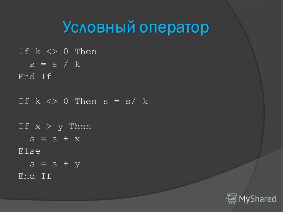 Условный оператор If k  0 Then s = s / k End If If k  0 Then s = s/ k If x > y Then s = s + x Else s = s + y End If