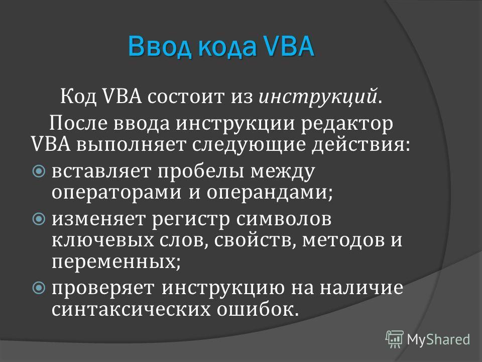 Ввод кода VBA Код VBA состоит из инструкций. После ввода инструкции редактор VBA выполняет следующие действия: вставляет пробелы между операторами и операндами; изменяет регистр символов ключевых слов, свойств, методов и переменных; проверяет инструк