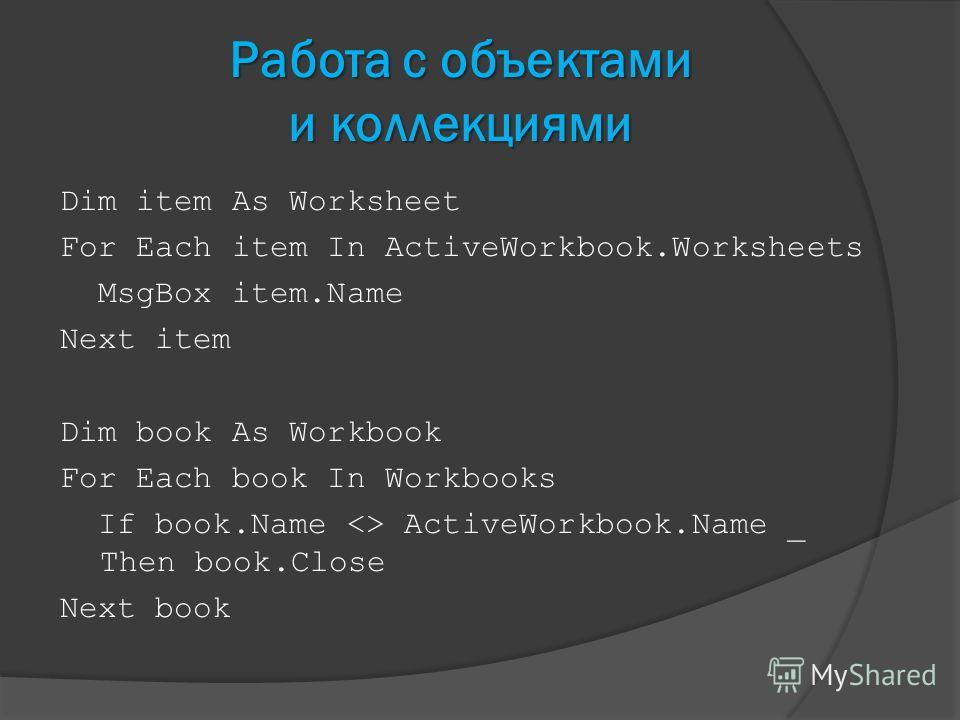Работа с объектами и коллекциями Dim item As Worksheet For Each item In ActiveWorkbook.Worksheets MsgBox item.Name Next item Dim book As Workbook For Each book In Workbooks If book.Name  ActiveWorkbook.Name _ Then book.Close Next book