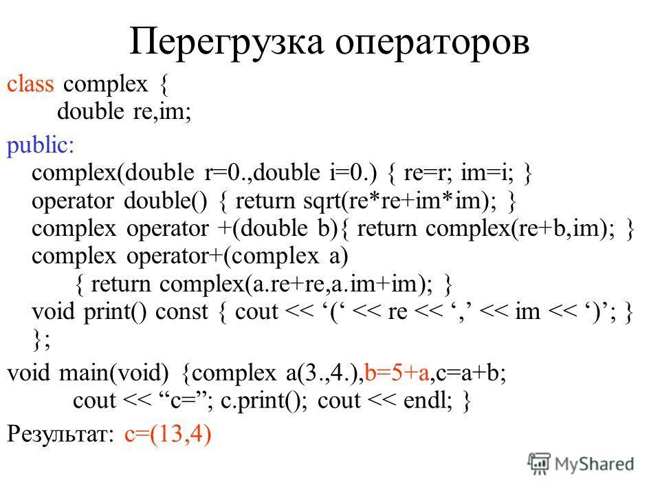 Преобразование типов class complex { double re,im; public: complex(double r=0.,double i=0.) { re=r; im=i; } operator double() { return sqrt(re*re+im*im); } void print(void) const; }; void complex::print(void) const { cout