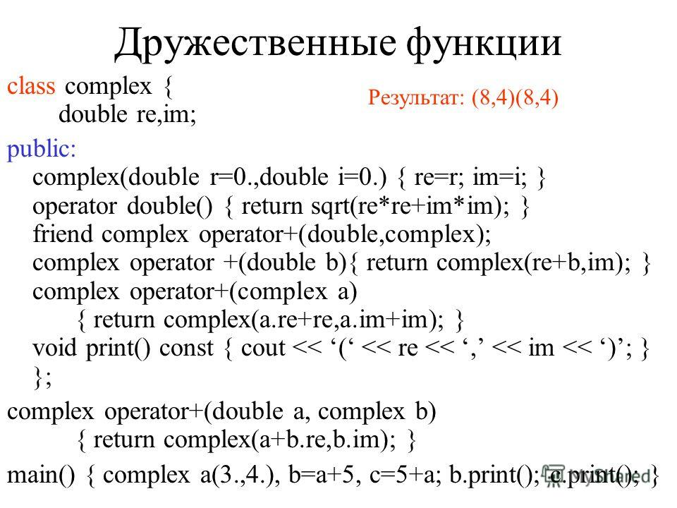 Перегрузка операторов class complex { double re,im; public: complex(double r=0.,double i=0.) { re=r; im=i; } operator double() { return sqrt(re*re+im*im); } complex operator +(double b){ return complex(re+b,im); } complex operator+(complex a) { retur