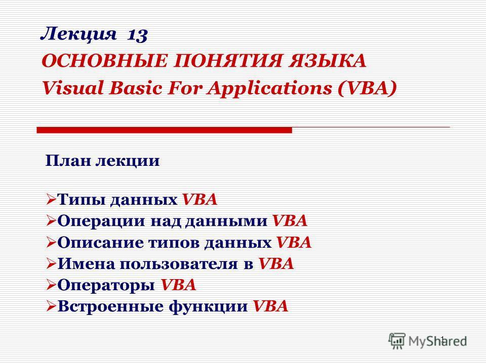 1 Лекция 13 ОСНОВНЫЕ ПОНЯТИЯ ЯЗЫКА Visual Basic For Applications (VBA) План лекции Типы данных VBA Операции над данными VBA Описание типов данных VBA Имена пользователя в VBA Операторы VBA Встроенные функции VBA