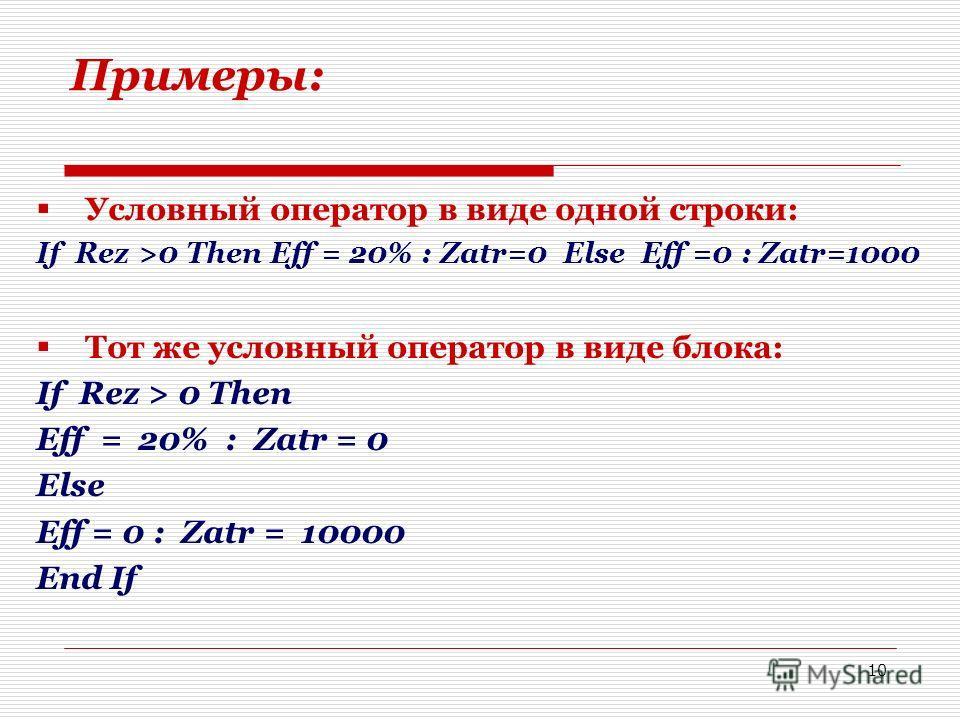 10 Примеры: Условный оператор в виде одной строки: If Rez >0 Then Eff = 20% : Zatr=0 Else Eff =0 : Zatr=1000 Тот же условный оператор в виде блока: If Rez > 0 Then Eff = 20% : Zatr = 0 Else Eff = 0 : Zatr = 10000 End If