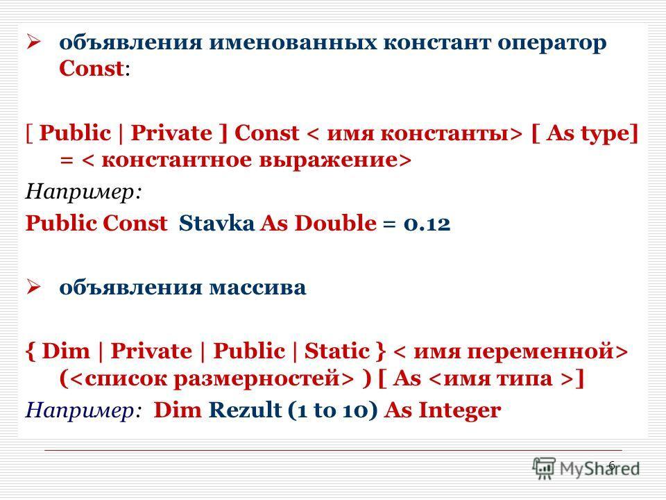 6 объявления именованных констант оператор Const: [ Public | Private ] Const [ As type] = Например: Public Const Stavka As Double = 0.12 объявления массива { Dim | Private | Public | Static } ( ) [ As ] Например: Dim Rezult (1 to 10) As Integer