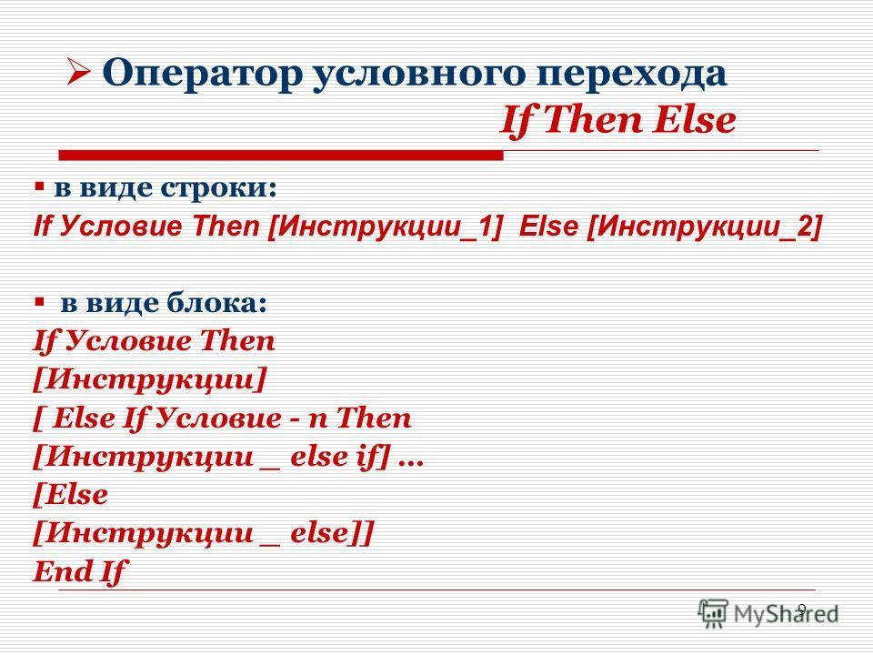 9 Оператор условного перехода If Then Else в виде строки: If Условие Then [Инструкции_1] Else [Инструкции_2] в виде блока: If Условие Then [Инструкции] [ Else If Условие - n Then [Инструкции _ else if] … [Else [Инструкции _ else]] End If