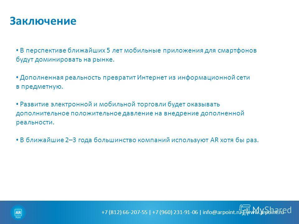 +7 (812) 66-207-55 | +7 (960) 231-91-06 | info@arpoint.ru | www.arpoint.ru Заключение В перспективе ближайших 5 лет мобильные приложения для смартфонов будут доминировать на рынке. Дополненная реальность превратит Интернет из информационной сети в пр