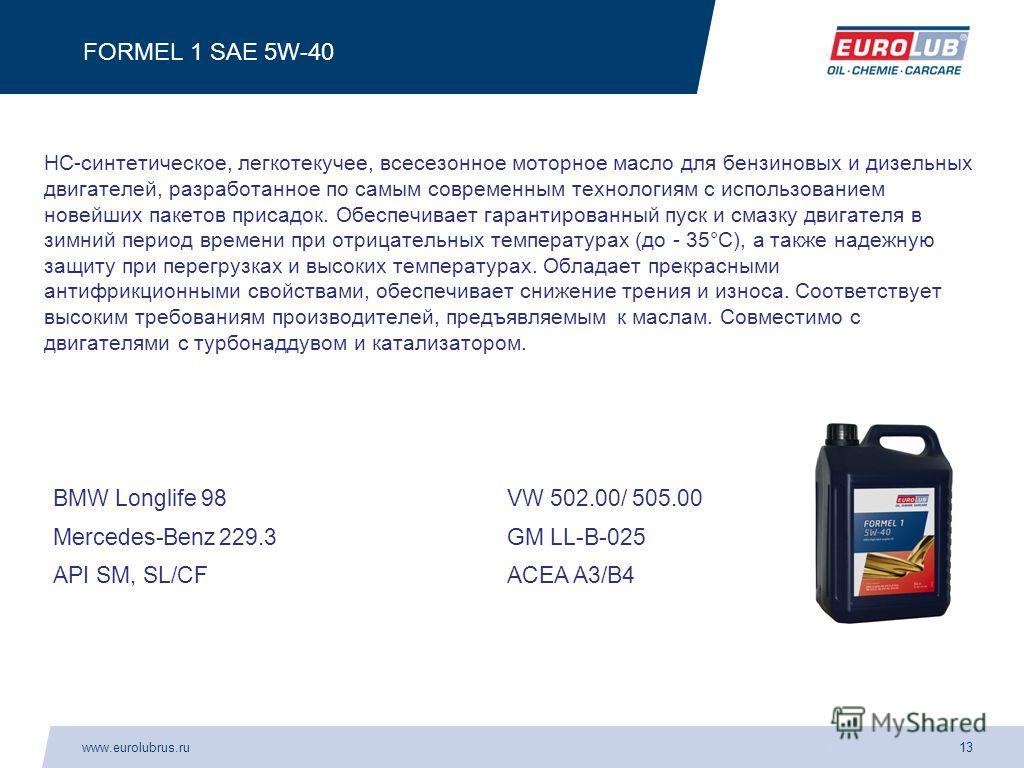 www.eurolubrus.ru13 FORMEL 1 SAE 5W-40 HC-синтетическое, легкотекучее, всесезонное моторное масло для бензиновых и дизельных двигателей, разработанное по самым современным технологиям с использованием новейших пакетов присадок. Обеспечивает гарантиро