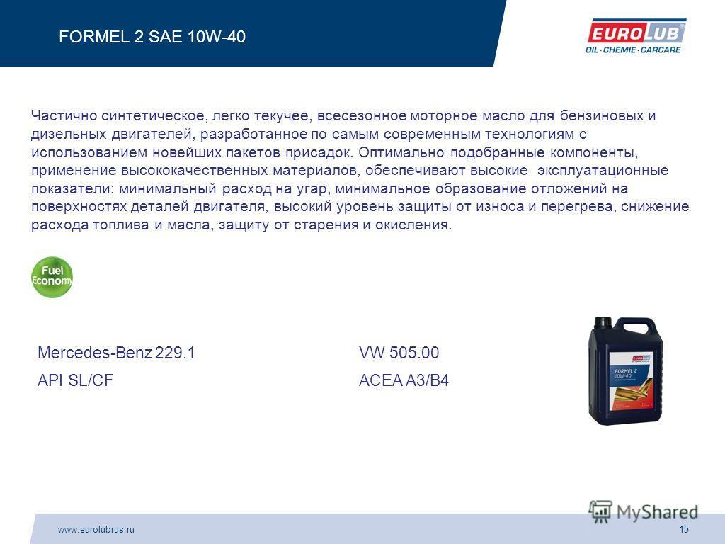 www.eurolubrus.ru15 FORMEL 2 SAE 10W-40 Частично синтетическое, легко текучее, всесезонное моторное масло для бензиновых и дизельных двигателей, разработанное по самым современным технологиям с использованием новейших пакетов присадок. Оптимально под
