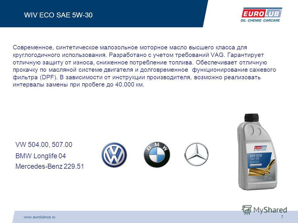 www.eurolubrus.ru7 WIV ECO SAE 5W-30 Современное, синтетическое малозольное моторное масло высшего класса для круглогодичного использования. Разработано с учетом требований VAG. Гарантирует отличную защиту от износа, сниженное потребление топлива. Об