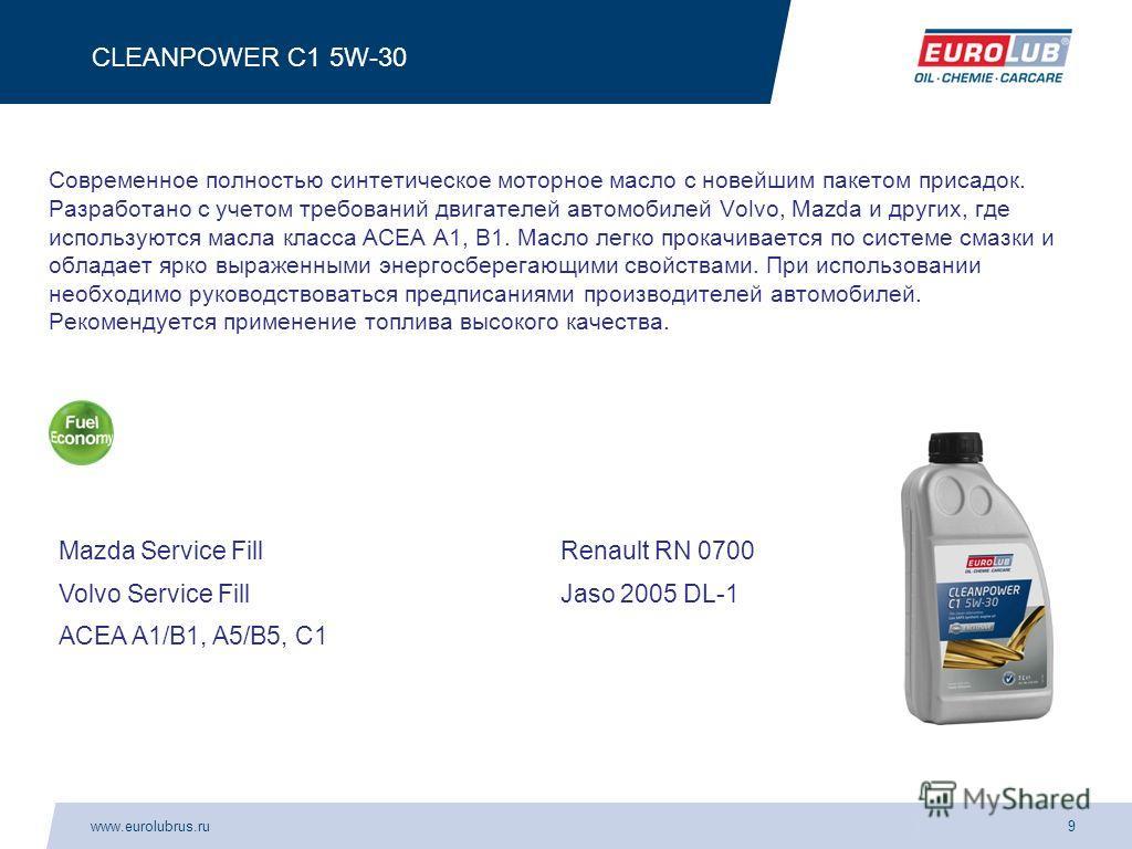 www.eurolubrus.ru9 CLEANPOWER C1 5W-30 Современное полностью синтетическое моторное масло с новейшим пакетом присадок. Разработано с учетом требований двигателей автомобилей Volvo, Mazda и других, где используются масла класса АСЕА А1, В1. Масло легк