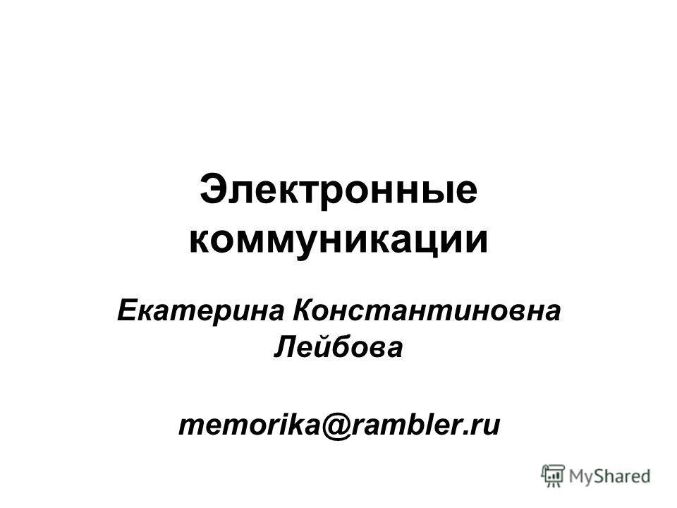 Электронные коммуникации Екатерина Константиновна Лейбова memorika@rambler.ru