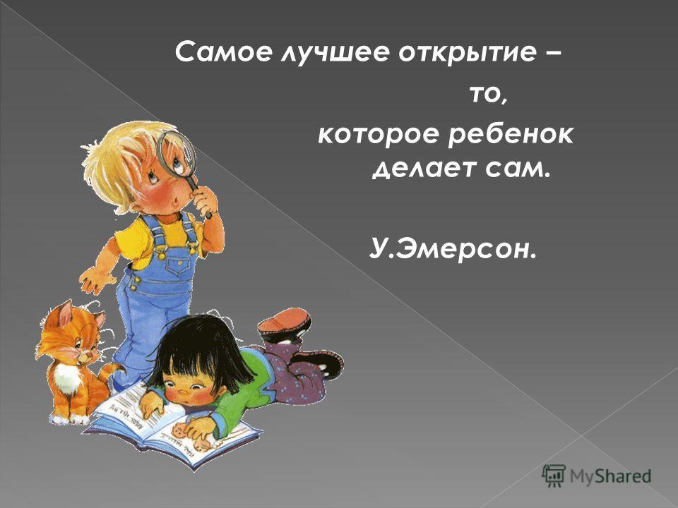 Самое лучшее открытие – то, которое ребенок делает сам делает сам. У.Эмерсон.