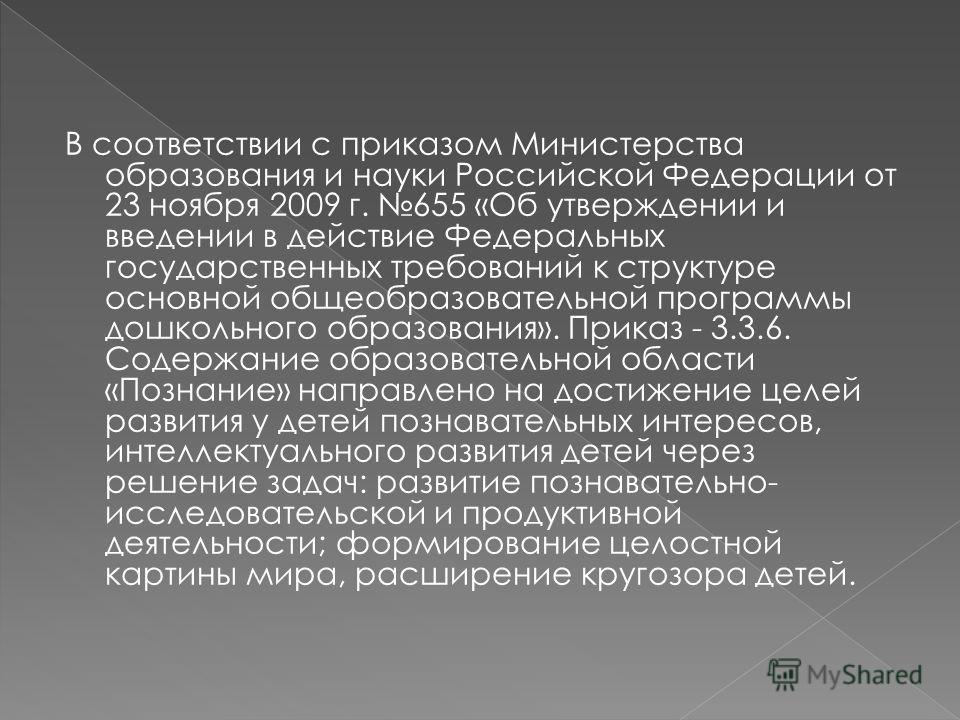 В соответствии с приказом Министерства образования и науки Российской Федерации от 23 ноября 2009 г. 655 «Об утверждении и введении в действие Федеральных государственных требований к структуре основной общеобразовательной программы дошкольного образ