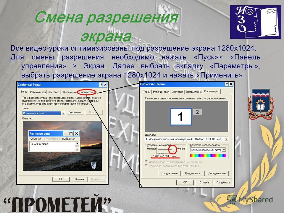 Все видео-уроки оптимизированы под разрешение экрана 1280х1024. Для смены разрешения необходимо нажать «Пуск»> «Панель управления» > Экран. Далее выбрать вкладку «Параметры», выбрать разрешение экрана 1280х1024 и нажать «Применить» Смена разрешения э