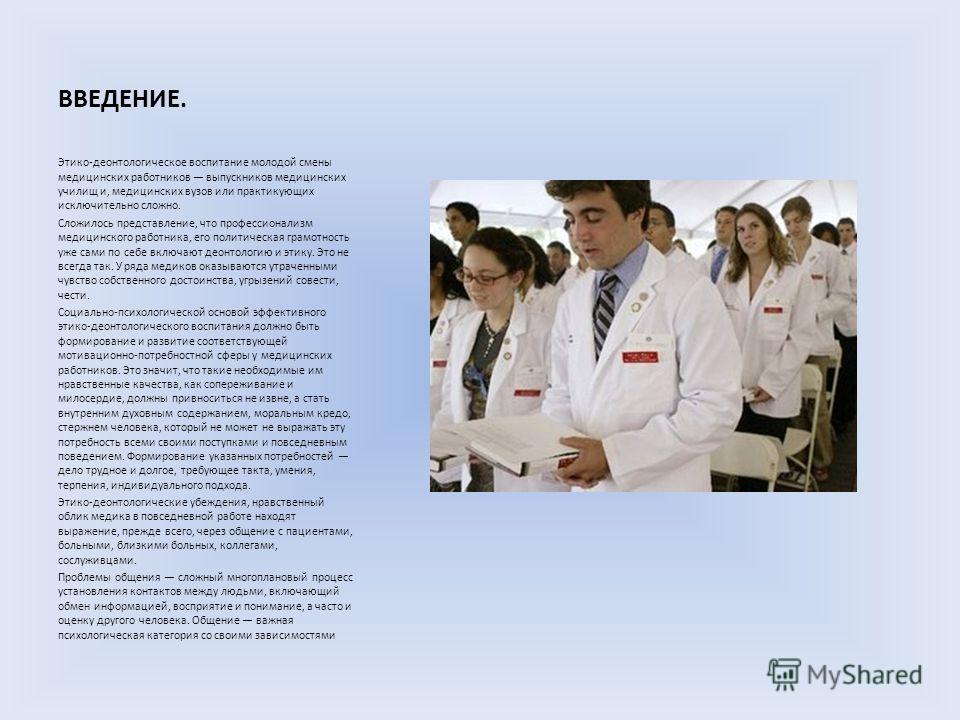 ВВЕДЕНИЕ. Этико-деонтологическое воспитание молодой смены медицинских работников выпускников медицинских училищ и, медицинских вузов или практикующих исключительно сложно. Сложилось представление, что профессионализм медицинского работника, его полит