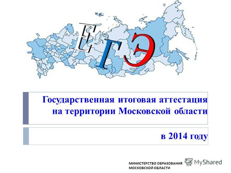Государственная итоговая аттестация на территории Московской области в 2014 году МИНИСТЕРСТВО ОБРАЗОВАНИЯ МОСКОВСКОЙ ОБЛАСТИ