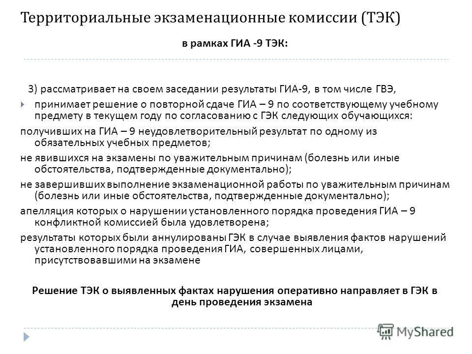 Территориальные экзаменационные комиссии ( ТЭК ) в рамках ГИА -9 ТЭК : 3) рассматривает на своем заседании результаты ГИА -9, в том числе ГВЭ, принимает решение о повторной сдаче ГИА – 9 по соответствующему учебному предмету в текущем году по согласо