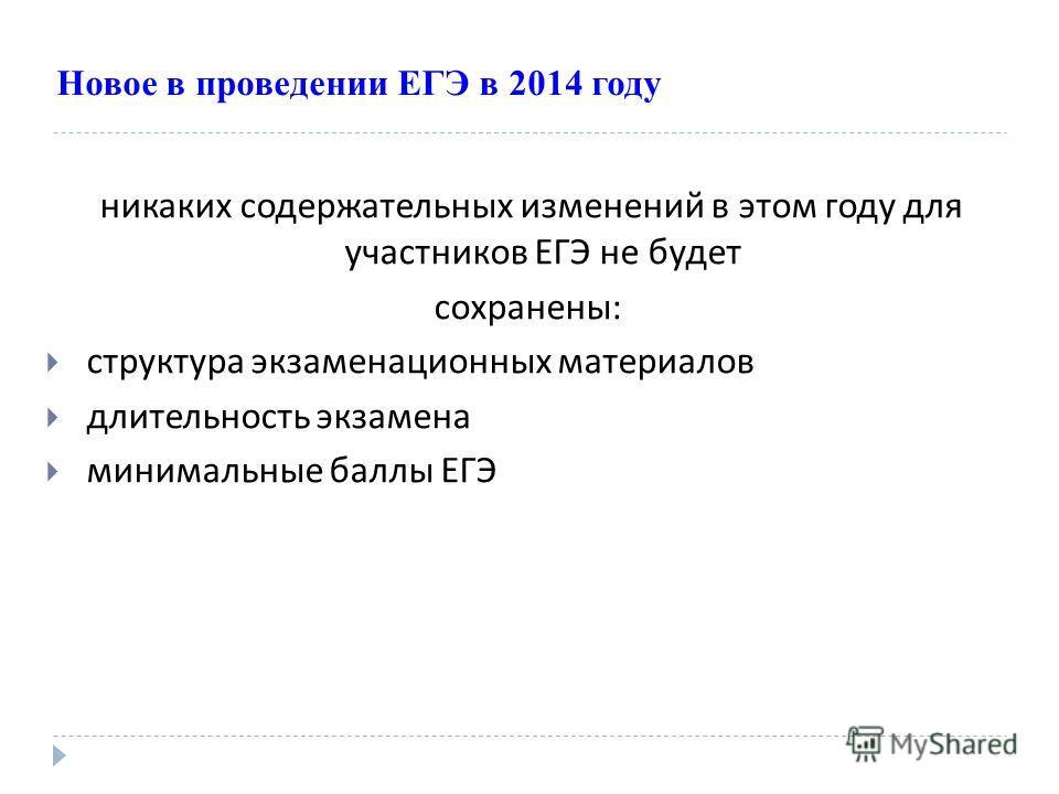 Новое в проведении ЕГЭ в 2014 году никаких содержательных изменений в этом году для участников ЕГЭ не будет сохранены : структура экзаменационных материалов длительность экзамена минимальные баллы ЕГЭ