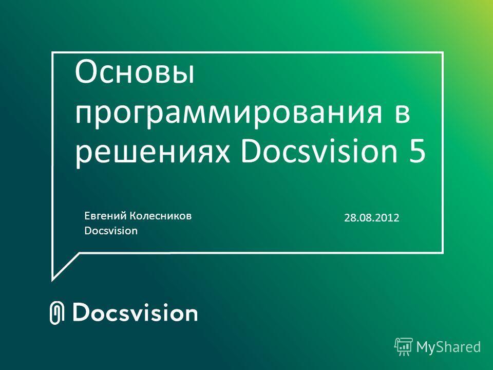 Основы программирования в решениях Docsvision 5 Евгений Колесников Docsvision 28.08.2012