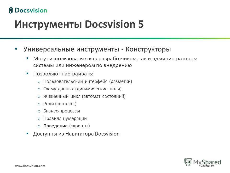www.docsvision.com Слайд: 10 Инструменты Docsvision 5 Универсальные инструменты - Конструкторы Могут использоваться как разработчиком, так и администратором системы или инженером по внедрению Позволяют настраивать: o Пользовательский интерфейс (разме