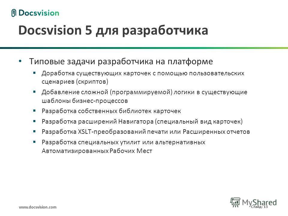 www.docsvision.com Слайд: 13 Docsvision 5 для разработчика Типовые задачи разработчика на платформе Доработка существующих карточек с помощью пользовательских сценариев (скриптов) Добавление сложной (программируемой) логики в существующие шаблоны биз